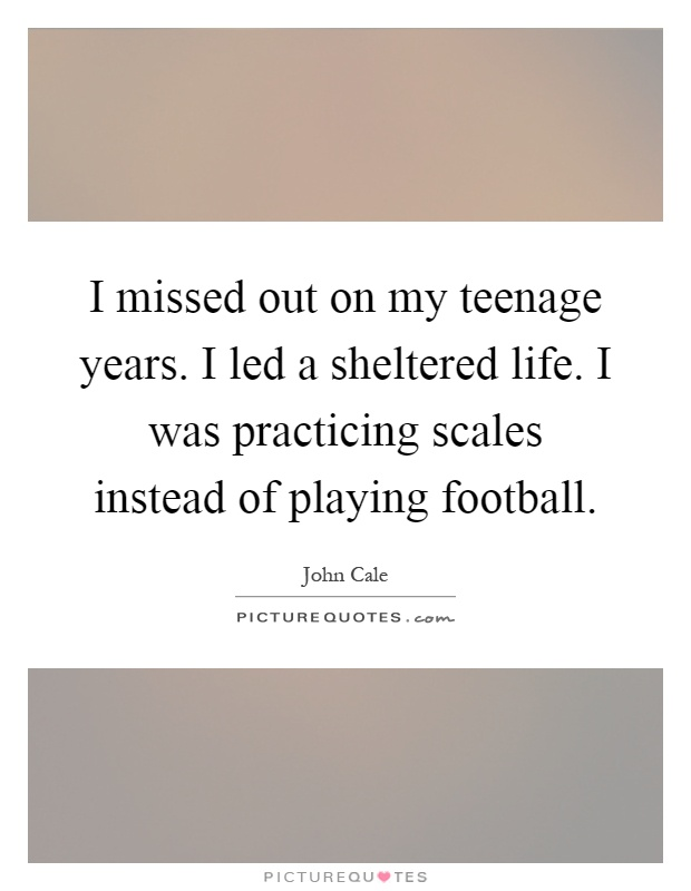 I missed out on my teenage years. I led a sheltered life. I was practicing scales instead of playing football Picture Quote #1