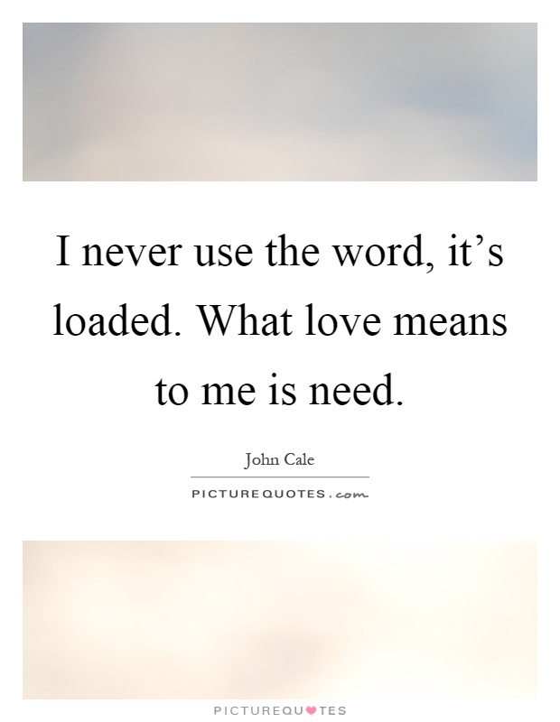 I never use the word, it's loaded. What love means to me is need Picture Quote #1