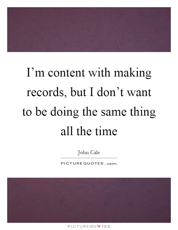 I'm content with making records, but I don't want to be doing the same thing all the time Picture Quote #1