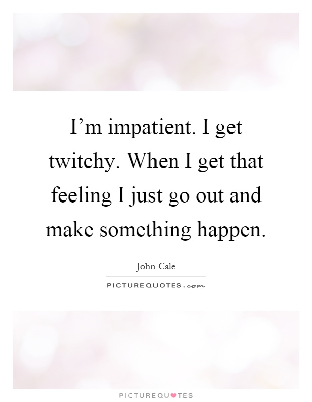 I'm impatient. I get twitchy. When I get that feeling I just go out and make something happen Picture Quote #1