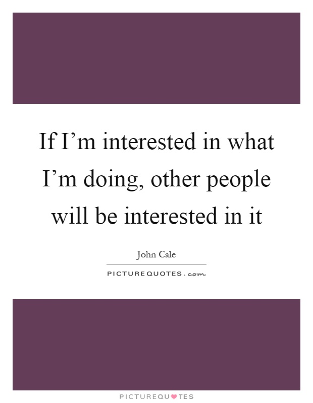 If I'm interested in what I'm doing, other people will be interested in it Picture Quote #1