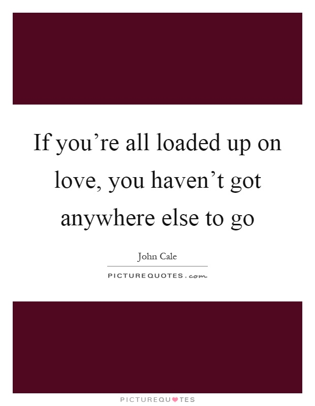 If you're all loaded up on love, you haven't got anywhere else to go Picture Quote #1