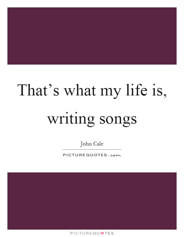 That's what my life is, writing songs Picture Quote #1