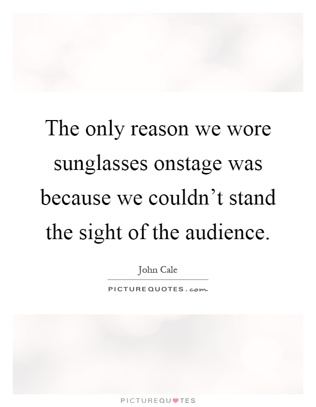 The only reason we wore sunglasses onstage was because we couldn't stand the sight of the audience Picture Quote #1