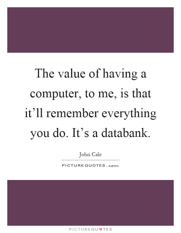The value of having a computer, to me, is that it'll remember everything you do. It's a databank Picture Quote #1