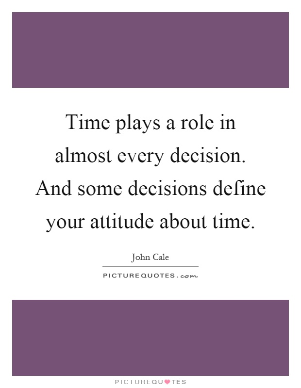 Time plays a role in almost every decision. And some decisions define your attitude about time Picture Quote #1