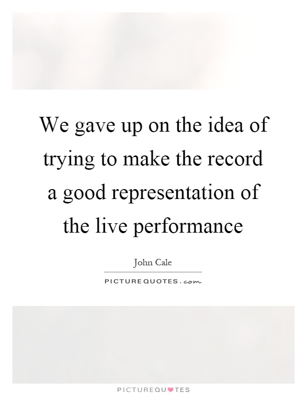 We gave up on the idea of trying to make the record a good representation of the live performance Picture Quote #1