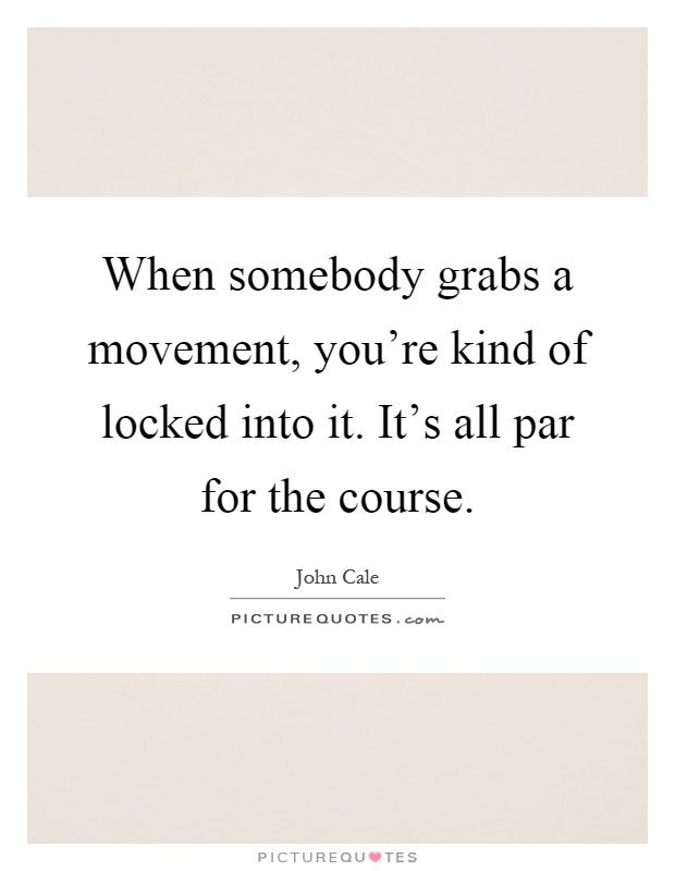 When somebody grabs a movement, you're kind of locked into it. It's all par for the course Picture Quote #1
