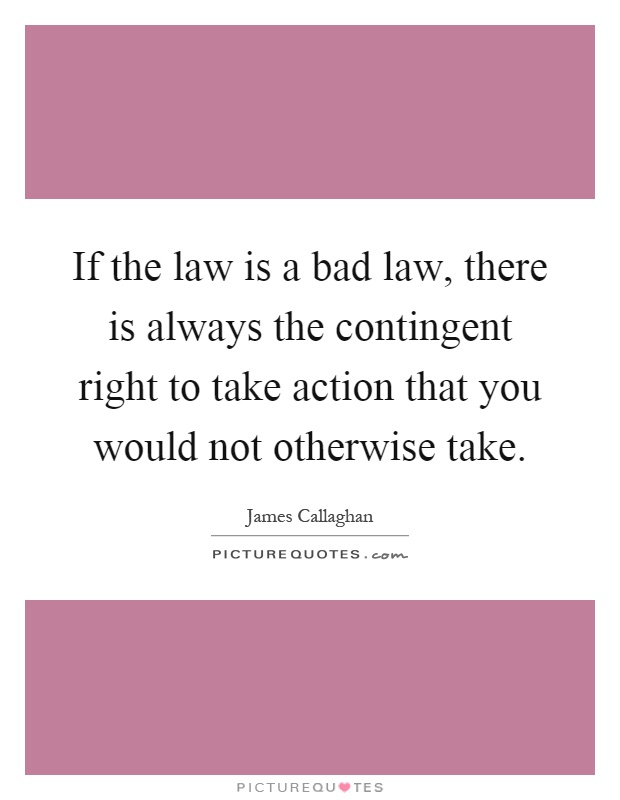 If the law is a bad law, there is always the contingent right to take action that you would not otherwise take Picture Quote #1