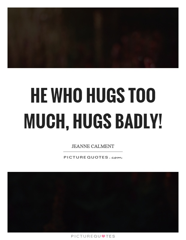 He who hugs too much, hugs badly! Picture Quote #1
