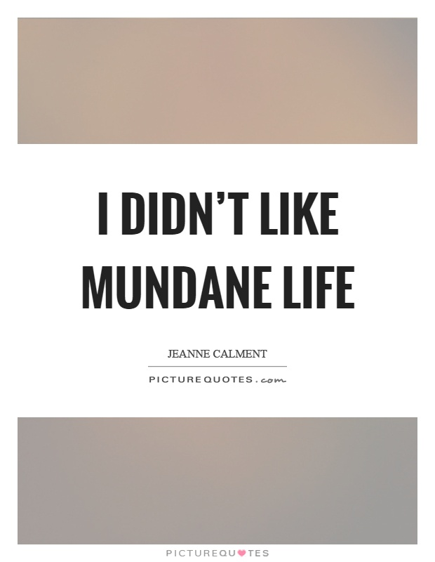 I didn't like mundane life Picture Quote #1