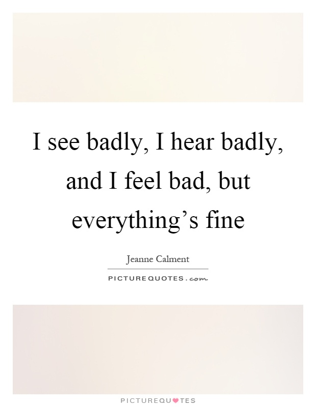I see badly, I hear badly, and I feel bad, but everything's fine Picture Quote #1