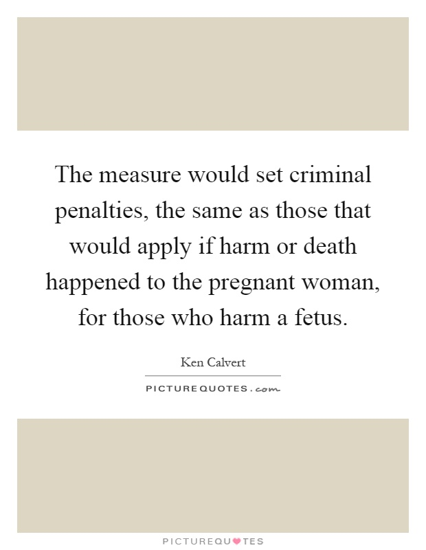 The measure would set criminal penalties, the same as those that would apply if harm or death happened to the pregnant woman, for those who harm a fetus Picture Quote #1