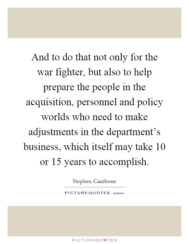 And to do that not only for the war fighter, but also to help prepare the people in the acquisition, personnel and policy worlds who need to make adjustments in the department's business, which itself may take 10 or 15 years to accomplish Picture Quote #1