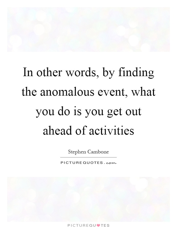 In other words, by finding the anomalous event, what you do is you get out ahead of activities Picture Quote #1