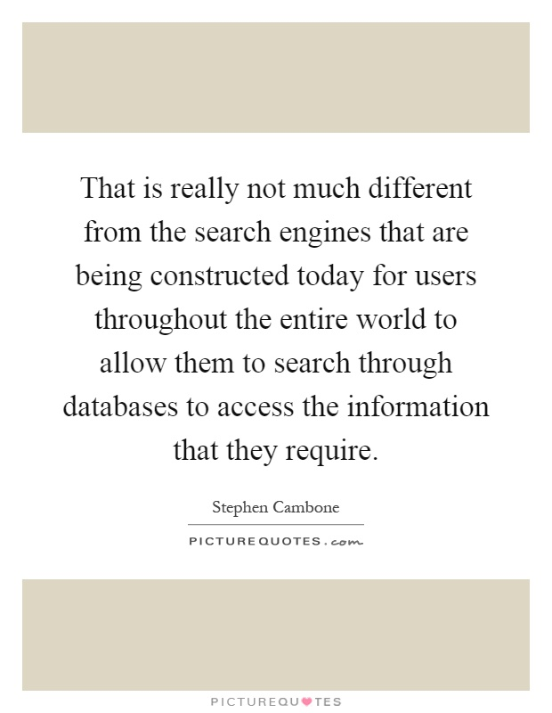 That is really not much different from the search engines that are being constructed today for users throughout the entire world to allow them to search through databases to access the information that they require Picture Quote #1