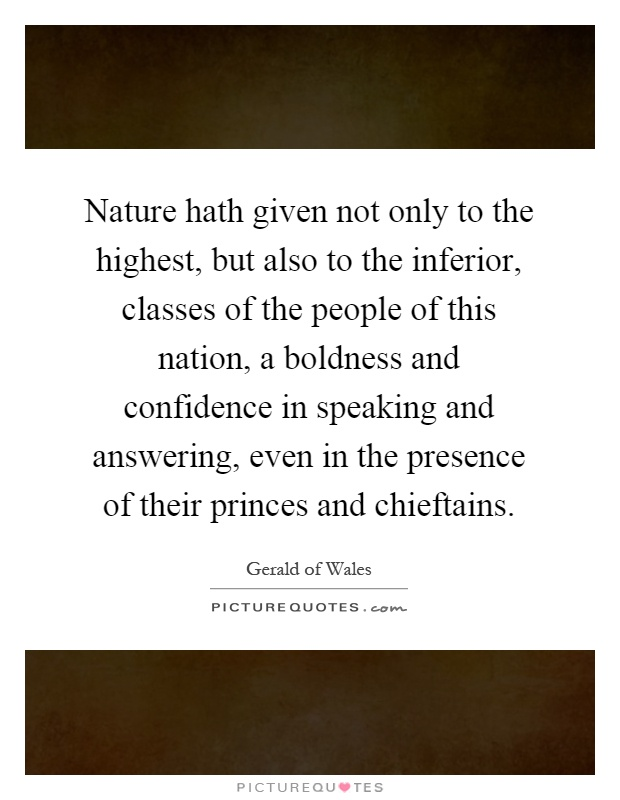 Nature hath given not only to the highest, but also to the inferior, classes of the people of this nation, a boldness and confidence in speaking and answering, even in the presence of their princes and chieftains Picture Quote #1