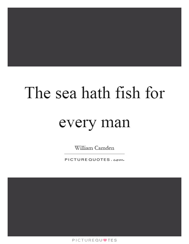 The sea hath fish for every man Picture Quote #1