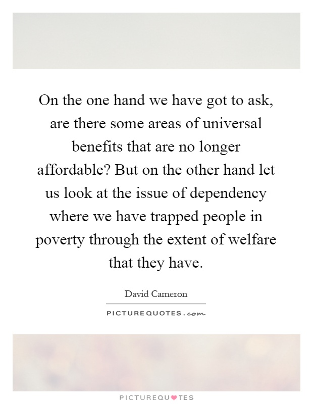 On the one hand we have got to ask, are there some areas of universal benefits that are no longer affordable? But on the other hand let us look at the issue of dependency where we have trapped people in poverty through the extent of welfare that they have Picture Quote #1