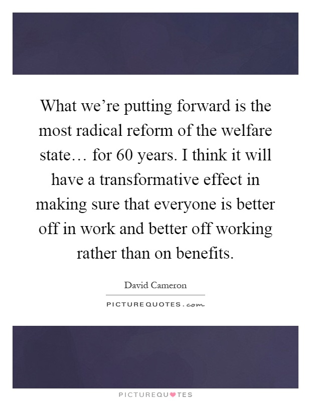 What we're putting forward is the most radical reform of the welfare state… for 60 years. I think it will have a transformative effect in making sure that everyone is better off in work and better off working rather than on benefits Picture Quote #1