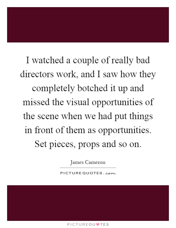 I watched a couple of really bad directors work, and I saw how they completely botched it up and missed the visual opportunities of the scene when we had put things in front of them as opportunities. Set pieces, props and so on Picture Quote #1