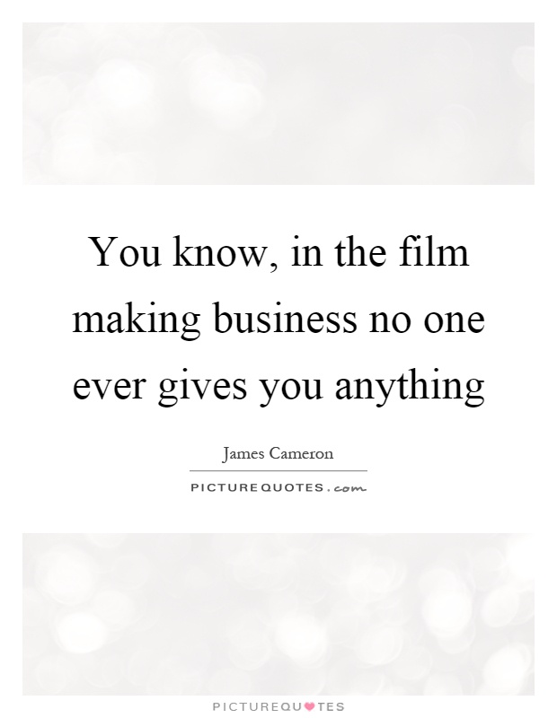 You know, in the film making business no one ever gives you anything Picture Quote #1