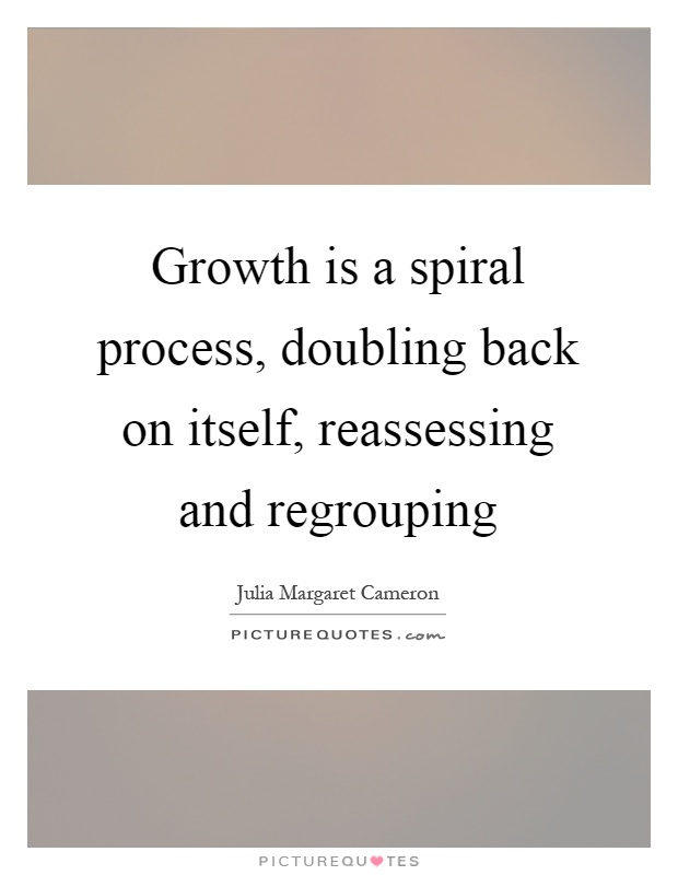 Growth is a spiral process, doubling back on itself, reassessing and regrouping Picture Quote #1