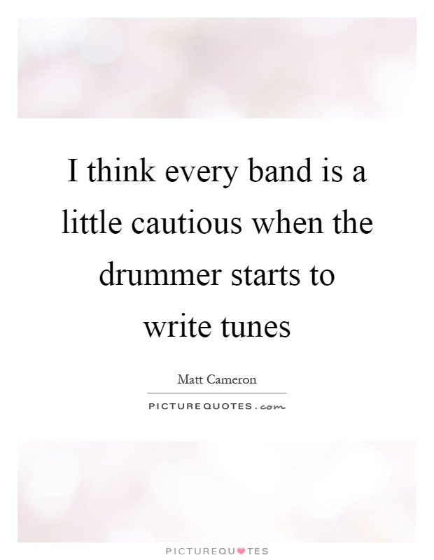 I think every band is a little cautious when the drummer starts to write tunes Picture Quote #1