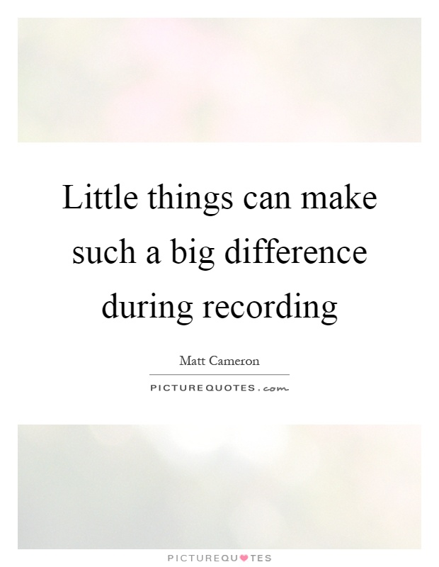 Little Things Can Make Such A Big Difference During