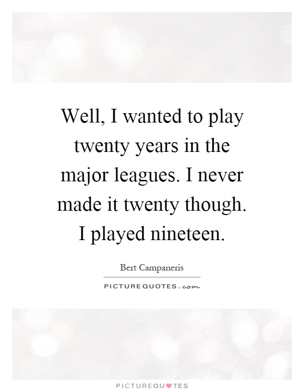 Well, I wanted to play twenty years in the major leagues. I never made it twenty though. I played nineteen Picture Quote #1