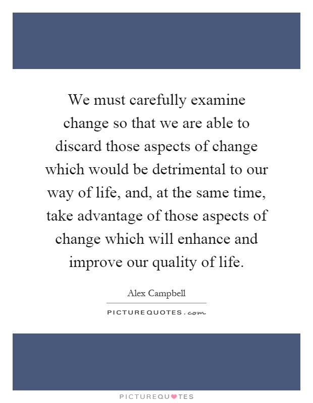 We must carefully examine change so that we are able to discard those aspects of change which would be detrimental to our way of life, and, at the same time, take advantage of those aspects of change which will enhance and improve our quality of life Picture Quote #1