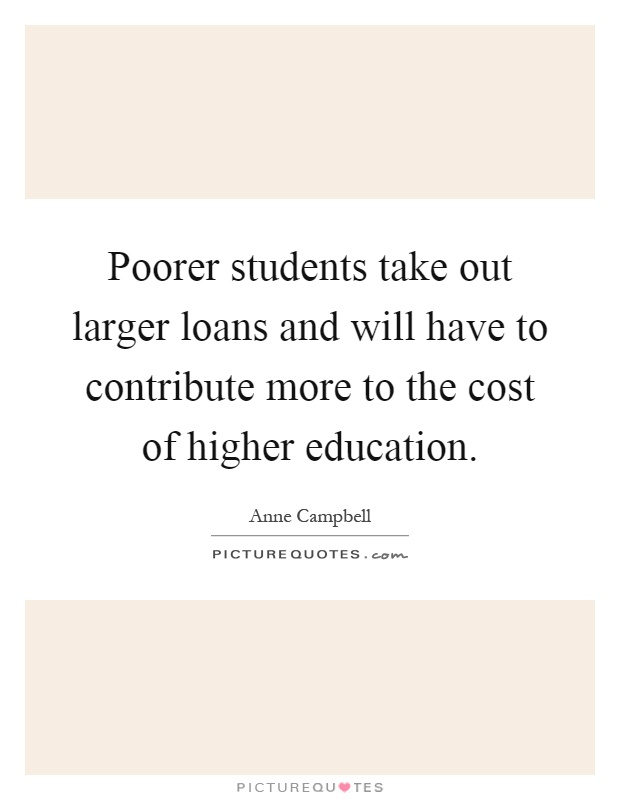 Poorer students take out larger loans and will have to contribute more to the cost of higher education Picture Quote #1