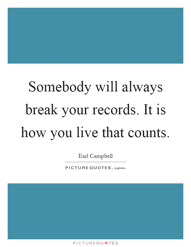 Somebody will always break your records. It is how you live that counts Picture Quote #1