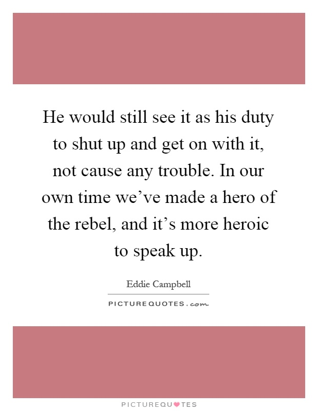 He would still see it as his duty to shut up and get on with it, not cause any trouble. In our own time we've made a hero of the rebel, and it's more heroic to speak up Picture Quote #1