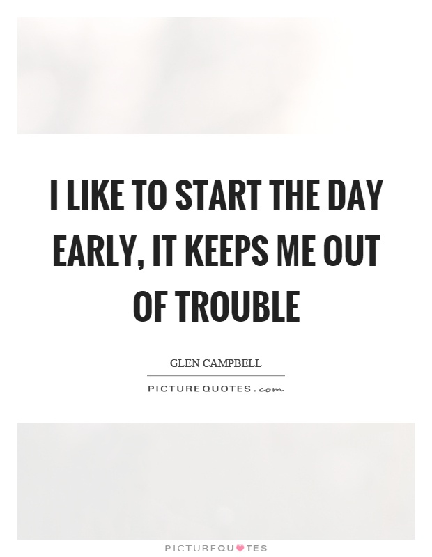 I like to start the day early, it keeps me out of trouble Picture Quote #1