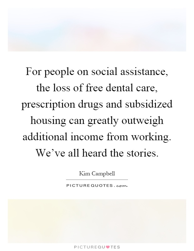 For people on social assistance, the loss of free dental care, prescription drugs and subsidized housing can greatly outweigh additional income from working. We've all heard the stories Picture Quote #1