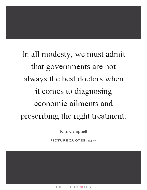 In all modesty, we must admit that governments are not always the best doctors when it comes to diagnosing economic ailments and prescribing the right treatment Picture Quote #1