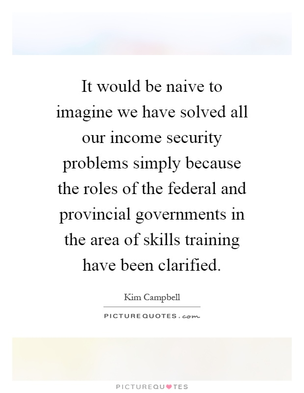 It would be naive to imagine we have solved all our income security problems simply because the roles of the federal and provincial governments in the area of skills training have been clarified Picture Quote #1