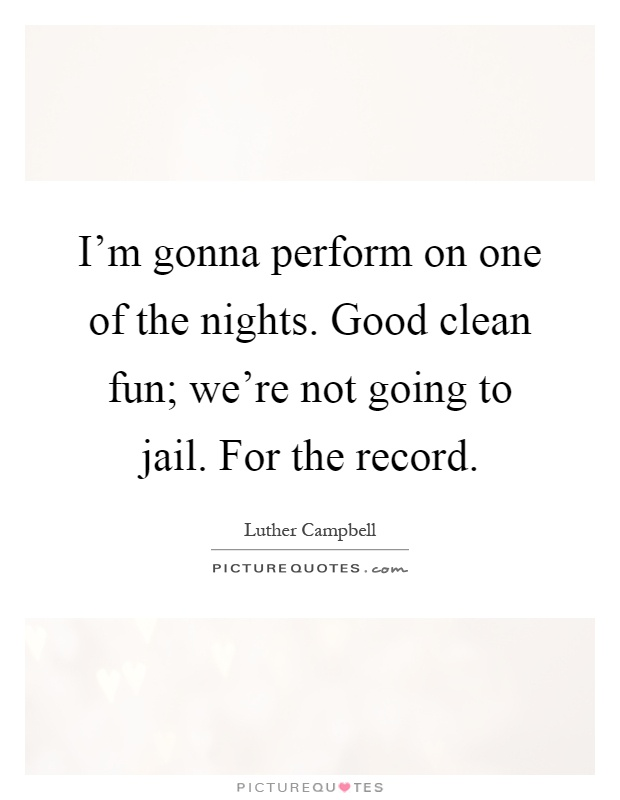 I'm gonna perform on one of the nights. Good clean fun; we're not going to jail. For the record Picture Quote #1