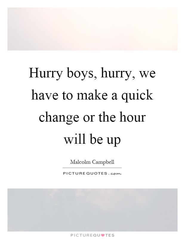 Hurry boys, hurry, we have to make a quick change or the hour will be up Picture Quote #1