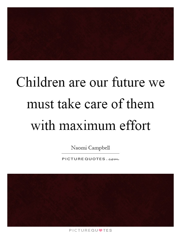 Children are our future we must take care of them with maximum effort Picture Quote #1