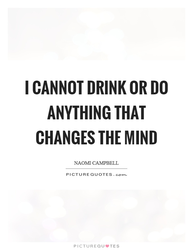 I cannot drink or do anything that changes the mind Picture Quote #1