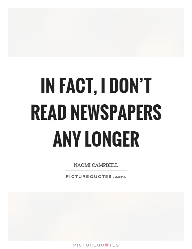 In fact, I don't read newspapers any longer Picture Quote #1