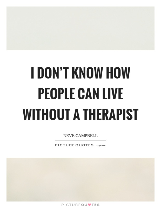 I don't know how people can live without a therapist Picture Quote #1