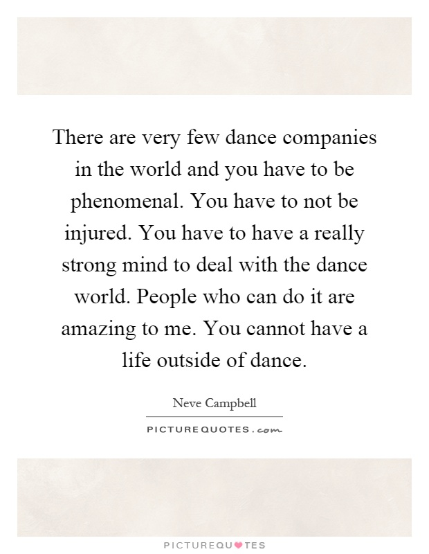 There are very few dance companies in the world and you have to be phenomenal. You have to not be injured. You have to have a really strong mind to deal with the dance world. People who can do it are amazing to me. You cannot have a life outside of dance Picture Quote #1