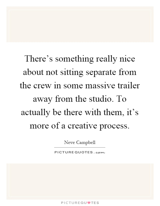 There's something really nice about not sitting separate from the crew in some massive trailer away from the studio. To actually be there with them, it's more of a creative process Picture Quote #1