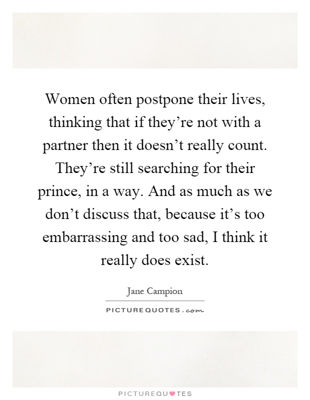 Women often postpone their lives, thinking that if they're not with a partner then it doesn't really count. They're still searching for their prince, in a way. And as much as we don't discuss that, because it's too embarrassing and too sad, I think it really does exist Picture Quote #1