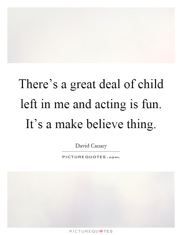 There's a great deal of child left in me and acting is fun. It's a make believe thing Picture Quote #1