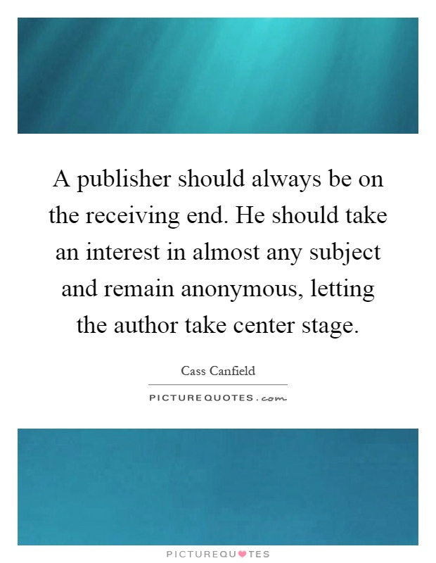 A publisher should always be on the receiving end. He should take an interest in almost any subject and remain anonymous, letting the author take center stage Picture Quote #1