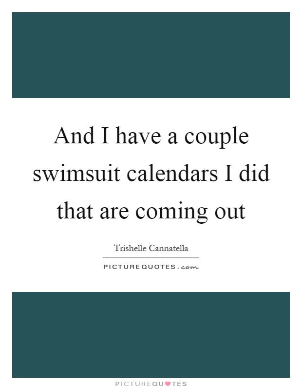 And I have a couple swimsuit calendars I did that are coming out Picture Quote #1